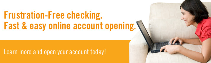 Frustration-Free checking. Fast & easy online account opening.